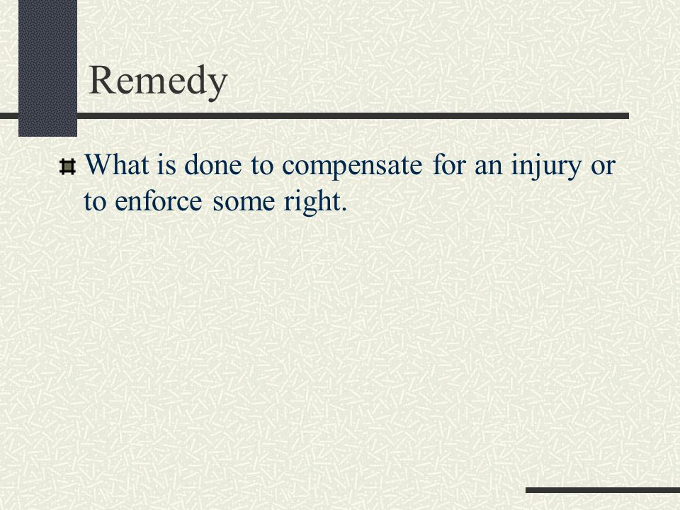 Remedy What is done to compensate for an injury or to enforce some right.