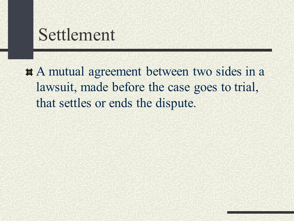 Settlement A mutual agreement between two sides in a lawsuit, made before the case goes to trial, that settles or ends the dispute.
