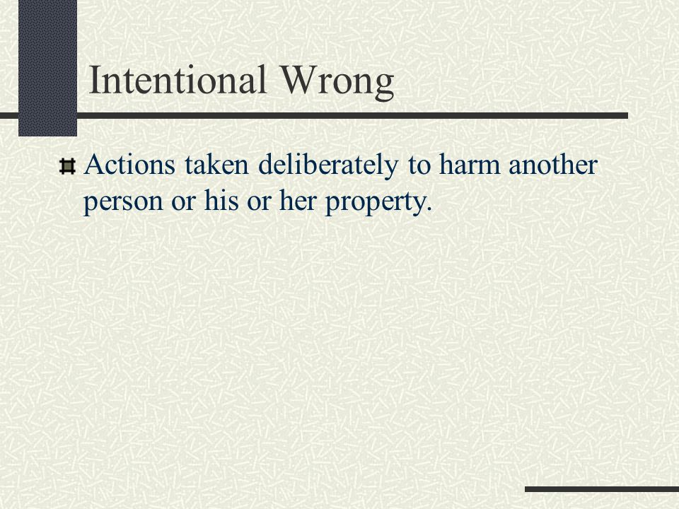 Intentional Wrong Actions taken deliberately to harm another person or his or her property.