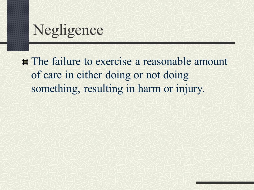 Negligence The failure to exercise a reasonable amount of care in either doing or not doing something, resulting in harm or injury.