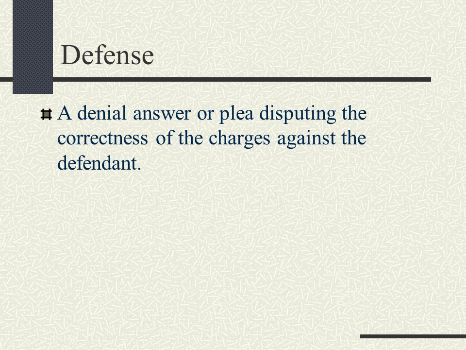 Defense A denial answer or plea disputing the correctness of the charges against the defendant.