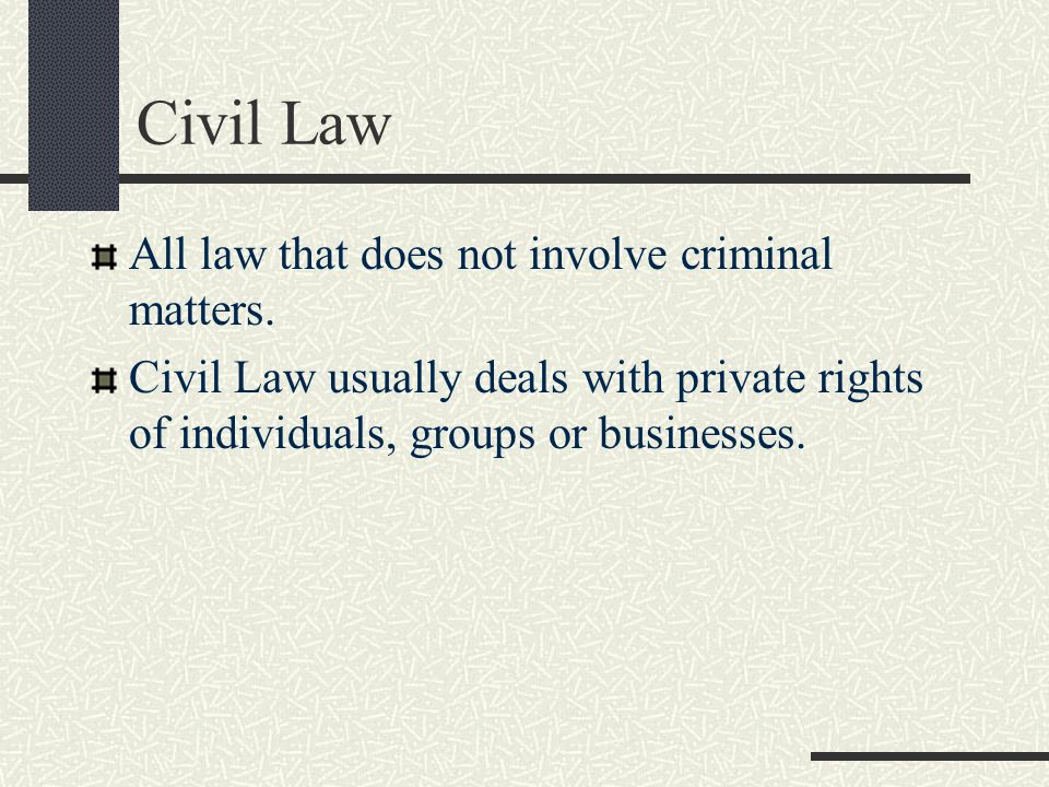 Civil Law All law that does not involve criminal matters.