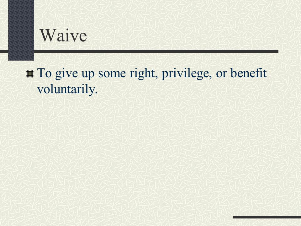 Waive To give up some right, privilege, or benefit voluntarily.