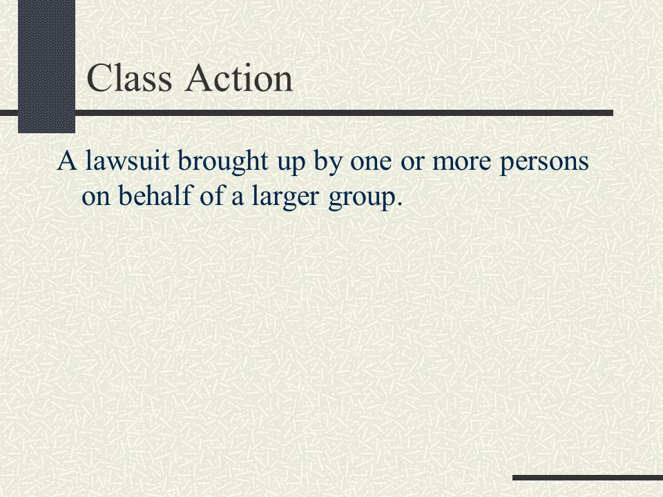 Class Action A lawsuit brought up by one or more persons on behalf of a larger group.