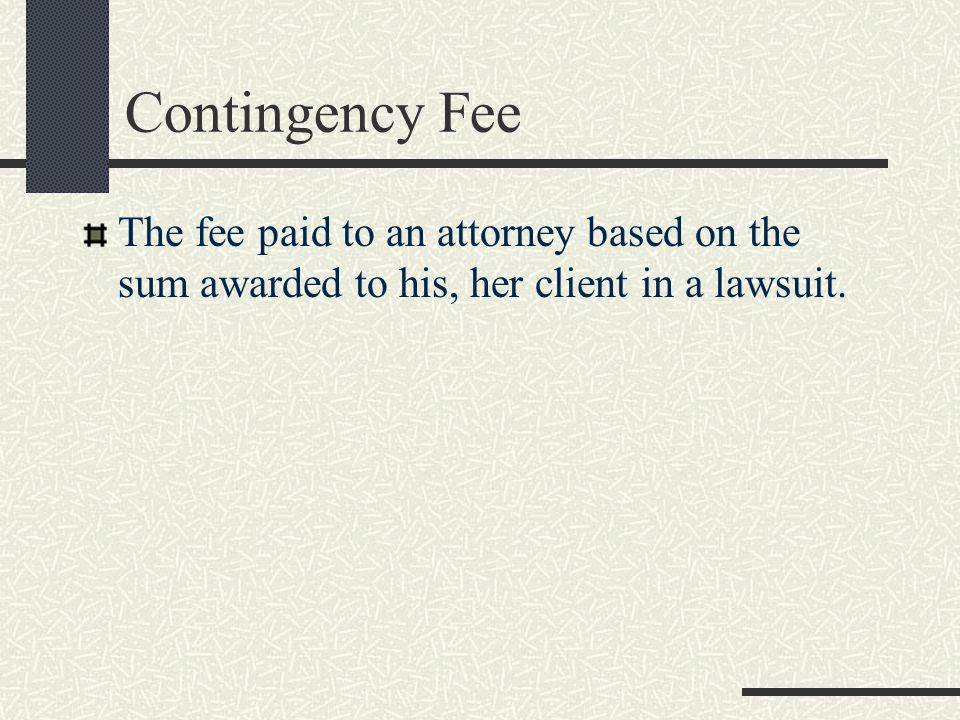 Contingency Fee The fee paid to an attorney based on the sum awarded to his, her client in a lawsuit.