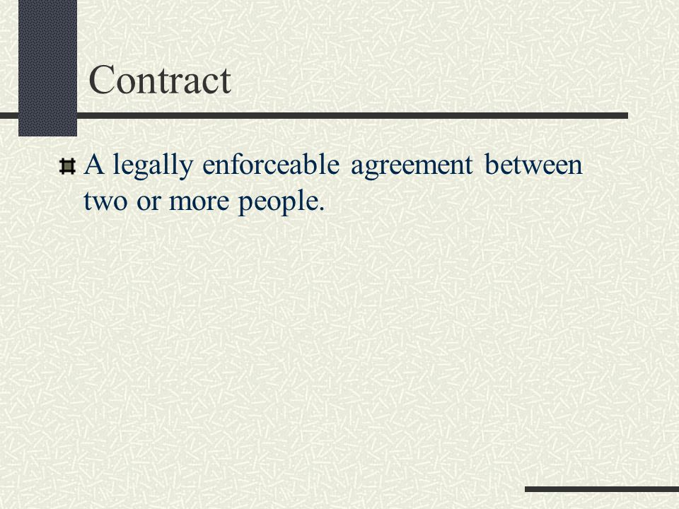 Contract A legally enforceable agreement between two or more people.