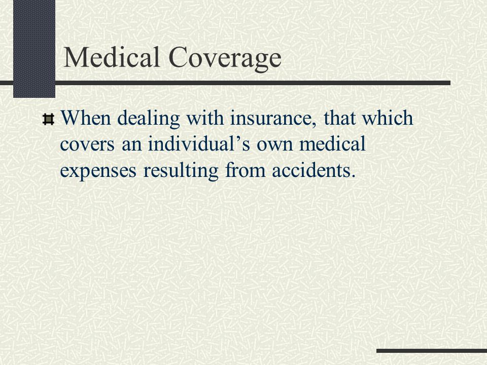 Medical Coverage When dealing with insurance, that which covers an individual's own medical expenses resulting from accidents.