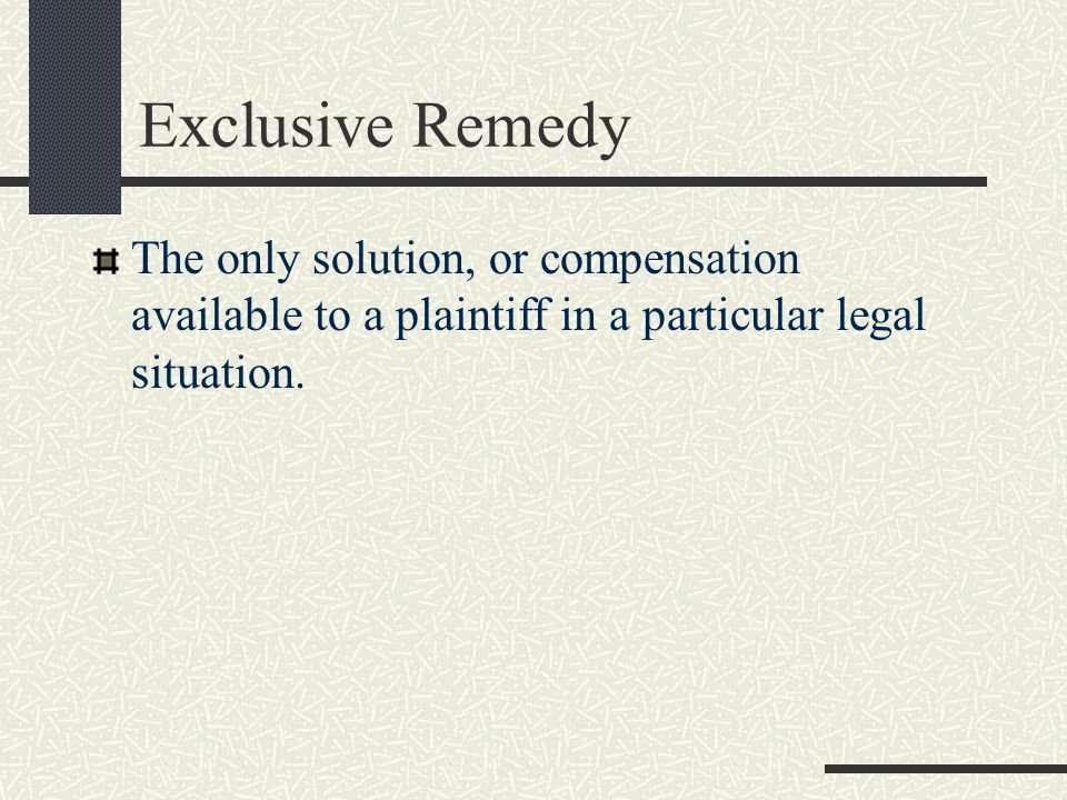 Exclusive Remedy The only solution, or compensation available to a plaintiff in a particular legal situation.