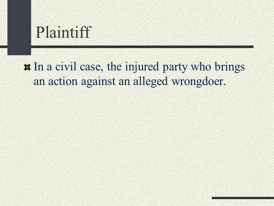 Plaintiff In a civil case, the injured party who brings an action against an alleged wrongdoer.