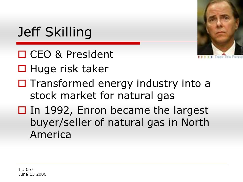 Jeff Skilling CEO & President Huge risk taker