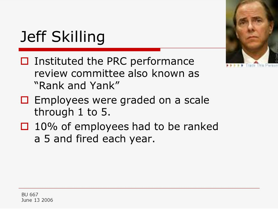 Jeff Skilling Instituted the PRC performance review committee also known as Rank and Yank Employees were graded on a scale through 1 to 5.