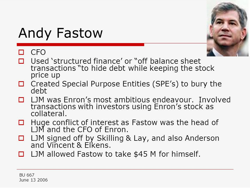 Andy Fastow CFO. Used 'structured finance' or off balance sheet transactions to hide debt while keeping the stock price up.