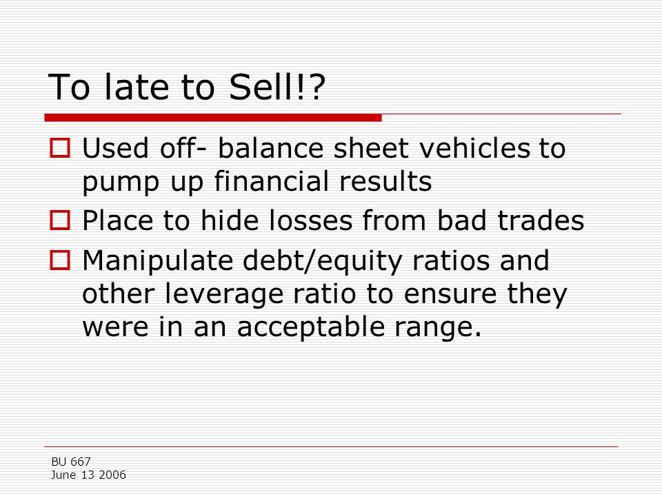 To late to Sell! Used off- balance sheet vehicles to pump up financial results. Place to hide losses from bad trades.