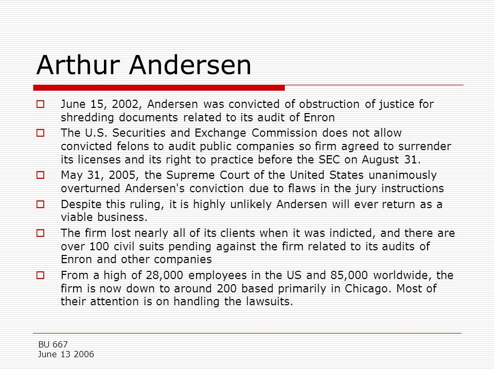 Arthur Andersen June 15, 2002, Andersen was convicted of obstruction of justice for shredding documents related to its audit of Enron.