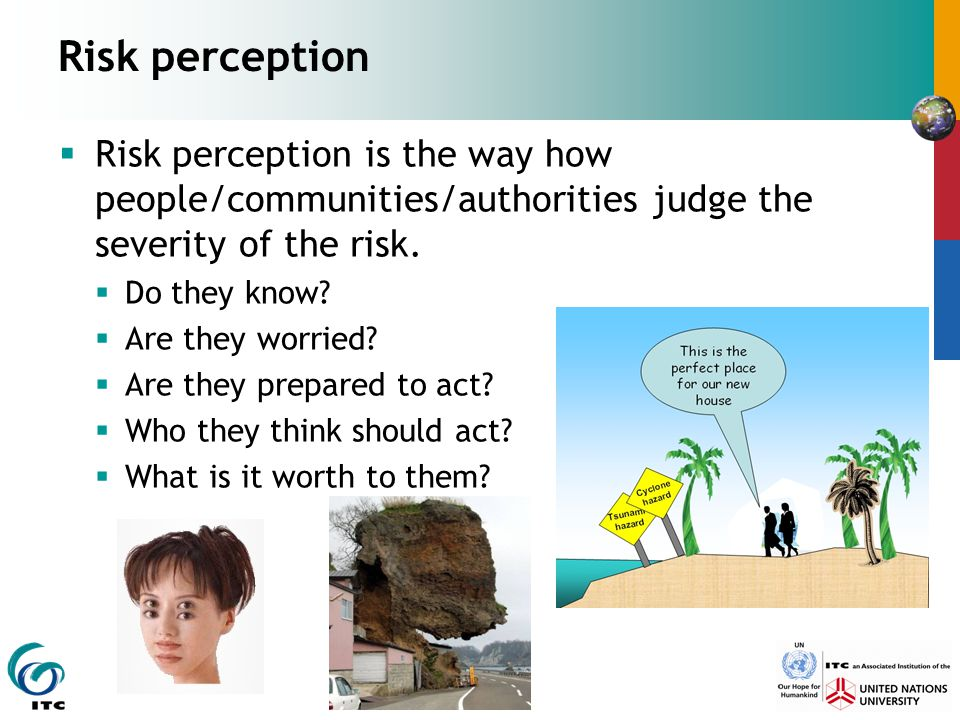 Risk perception Risk perception is the way how people/communities/authorities judge the severity of the risk.