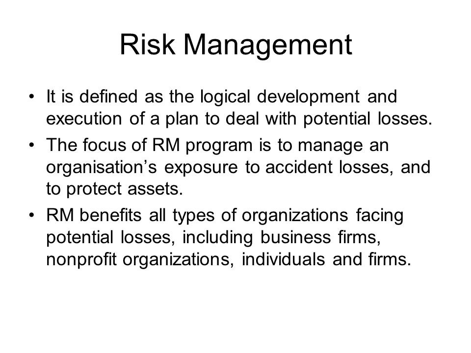 Risk Management It is defined as the logical development and execution of a plan to deal with potential losses.