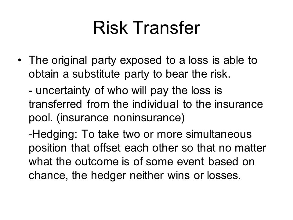 Risk Transfer The original party exposed to a loss is able to obtain a substitute party to bear the risk.