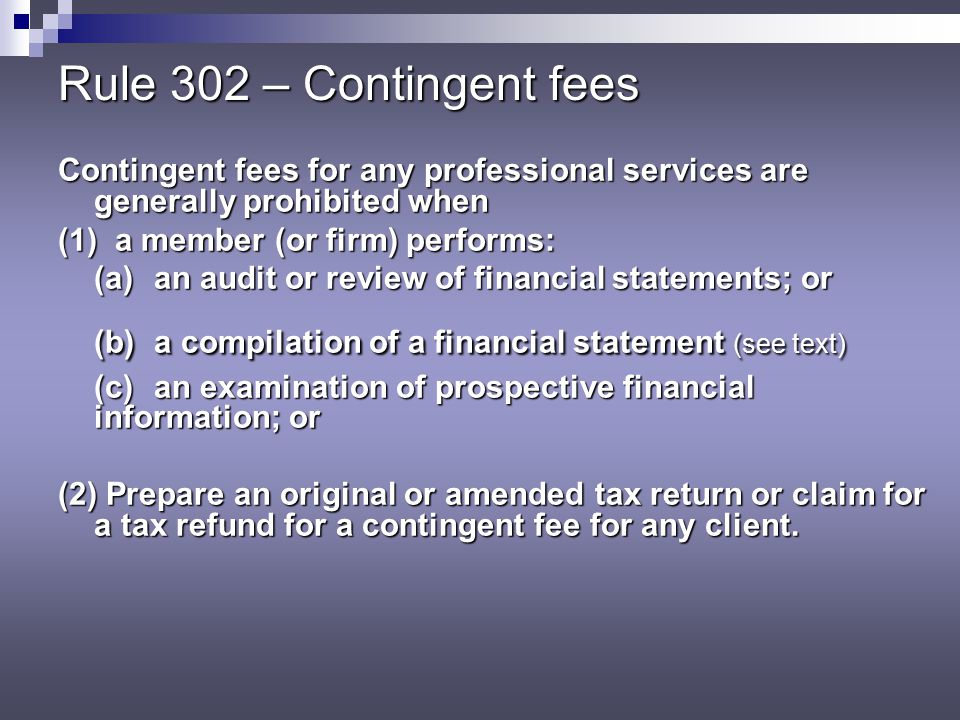 Rule 302 – Contingent fees Contingent fees for any professional services are generally prohibited when.