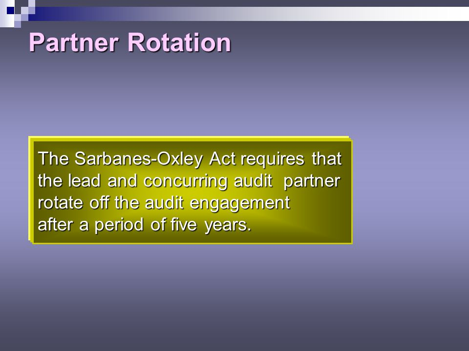 Partner Rotation The Sarbanes-Oxley Act requires that