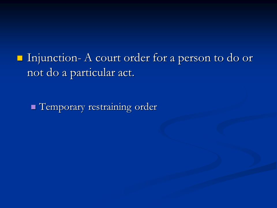 Injunction- A court order for a person to do or not do a particular act.
