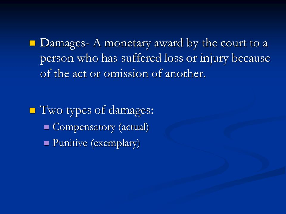 Damages- A monetary award by the court to a person who has suffered loss or injury because of the act or omission of another.