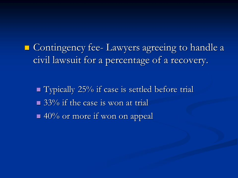 Contingency fee- Lawyers agreeing to handle a civil lawsuit for a percentage of a recovery.