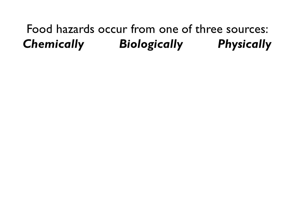 Food hazards occur from one of three sources: Chemically Biologically Physically