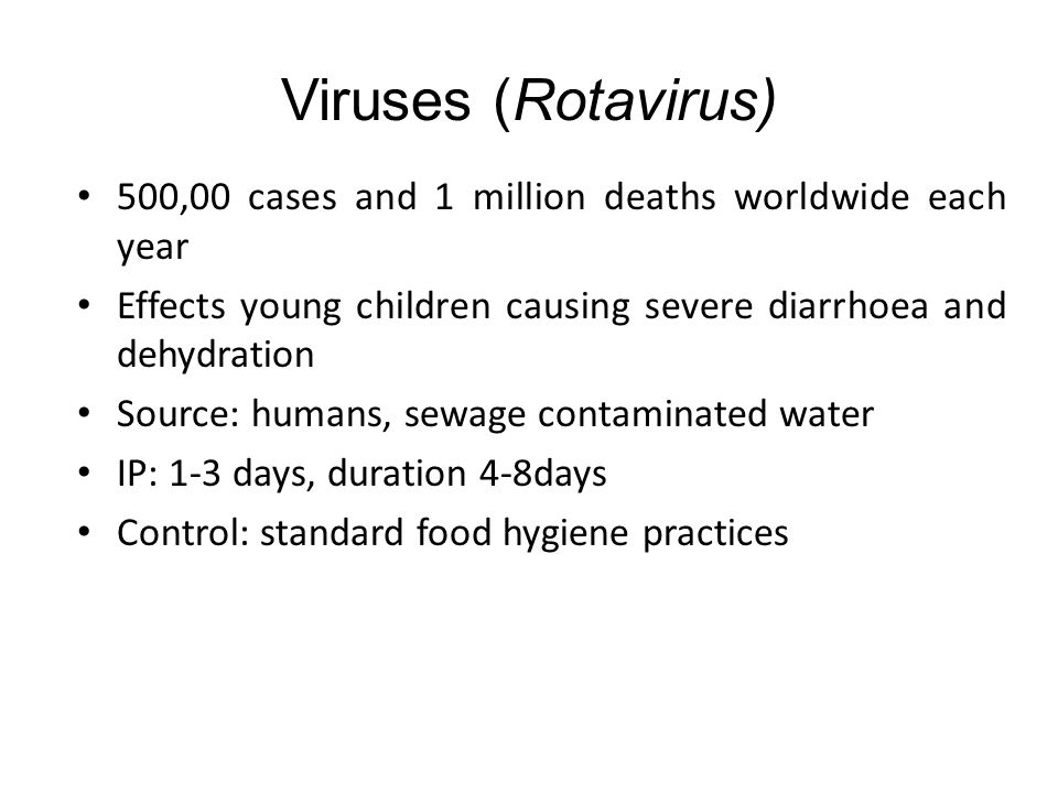 Viruses (Rotavirus) 500,00 cases and 1 million deaths worldwide each year. Effects young children causing severe diarrhoea and dehydration.