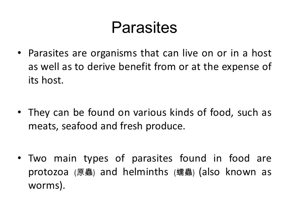 Parasites Parasites are organisms that can live on or in a host as well as to derive benefit from or at the expense of its host.