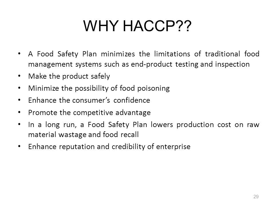 WHY HACCP A Food Safety Plan minimizes the limitations of traditional food management systems such as end-product testing and inspection.