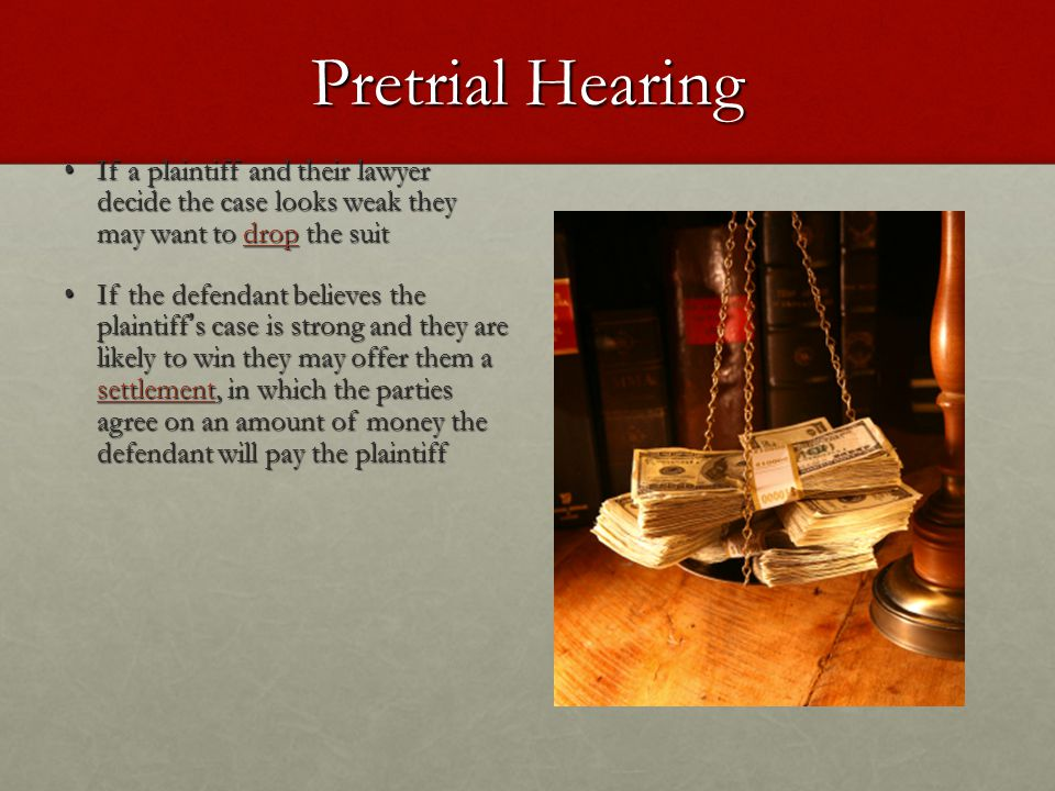 Pretrial Hearing If a plaintiff and their lawyer decide the case looks weak they may want to drop the suit.