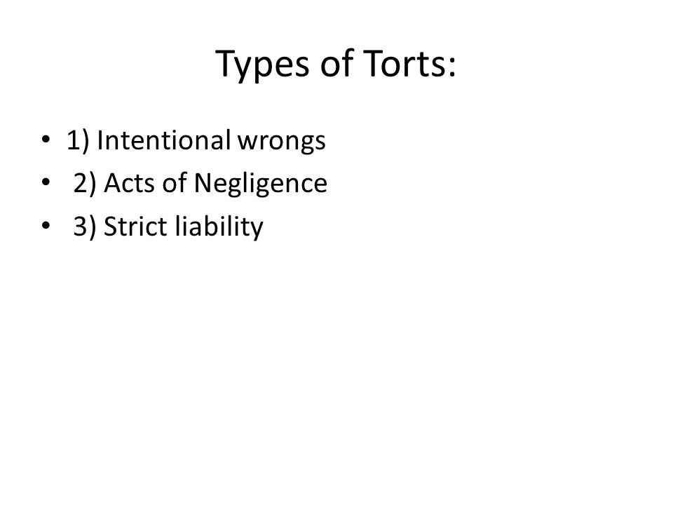 Types of Torts: 1) Intentional wrongs 2) Acts of Negligence