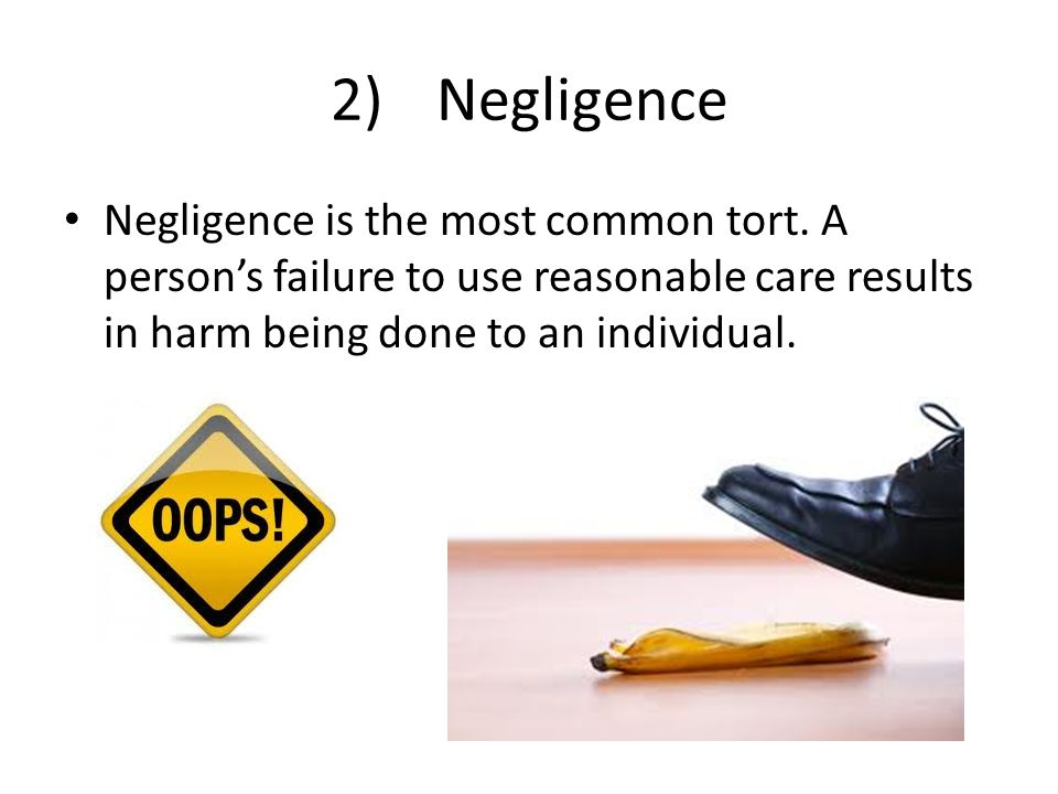 2) Negligence Negligence is the most common tort.