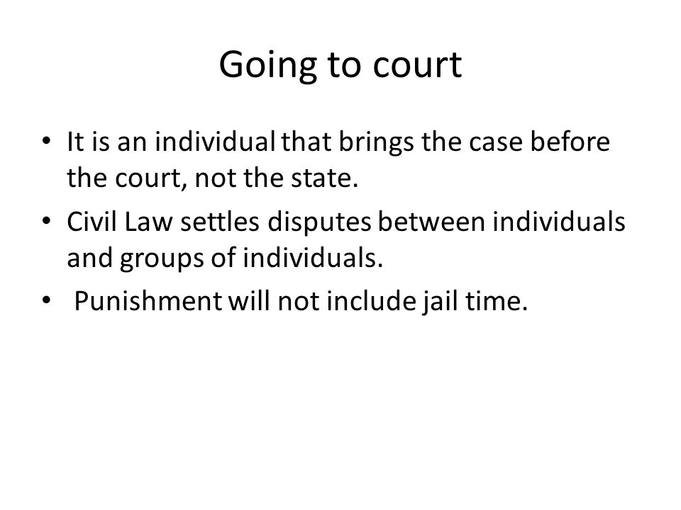 Going to court It is an individual that brings the case before the court, not the state.