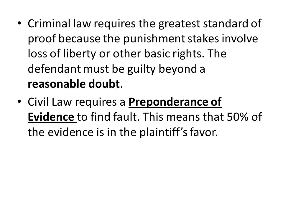 Criminal law requires the greatest standard of proof because the punishment stakes involve loss of liberty or other basic rights. The defendant must be guilty beyond a reasonable doubt.