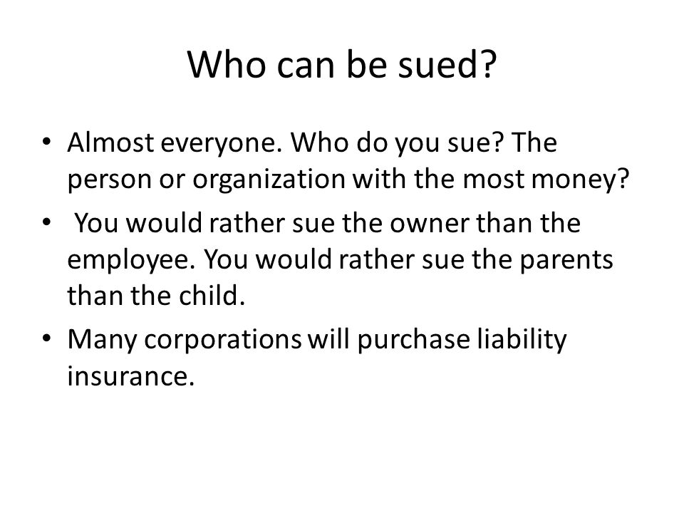 Who can be sued Almost everyone. Who do you sue The person or organization with the most money
