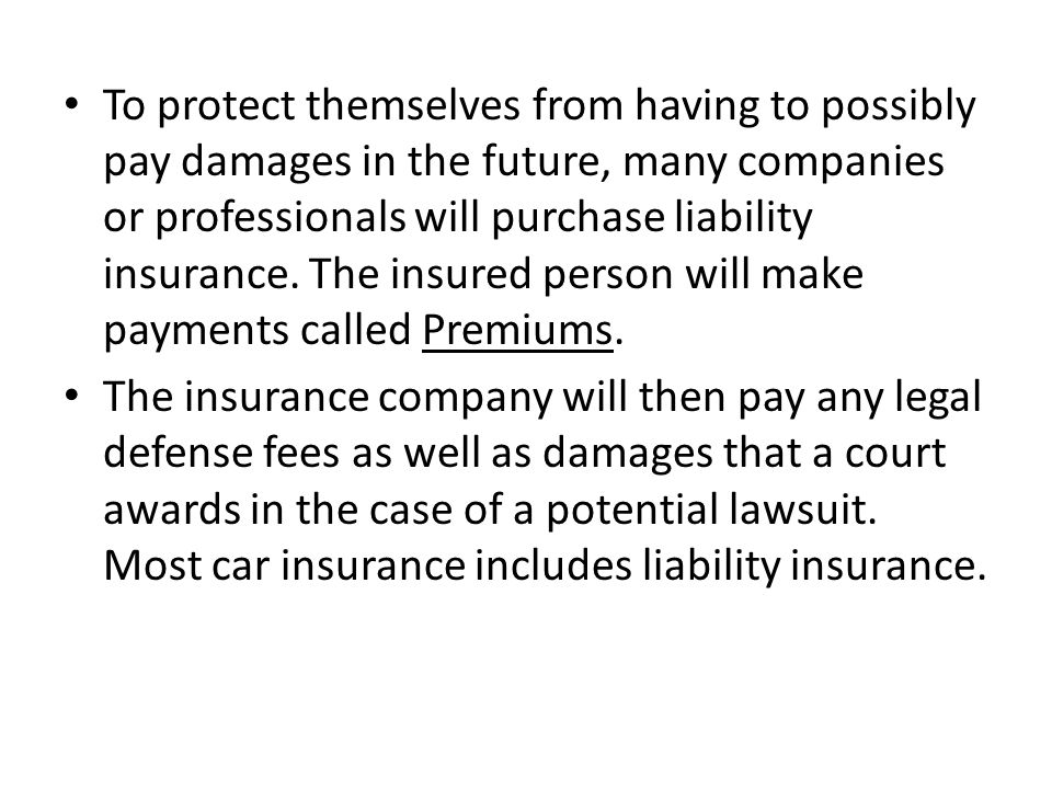 To protect themselves from having to possibly pay damages in the future, many companies or professionals will purchase liability insurance. The insured person will make payments called Premiums.