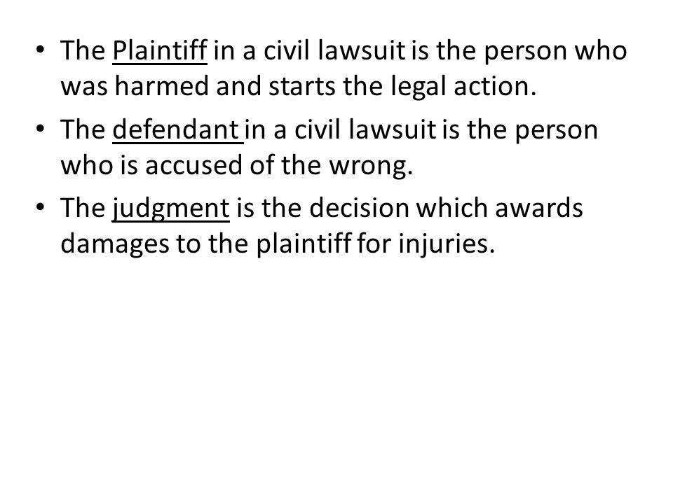 The Plaintiff in a civil lawsuit is the person who was harmed and starts the legal action.