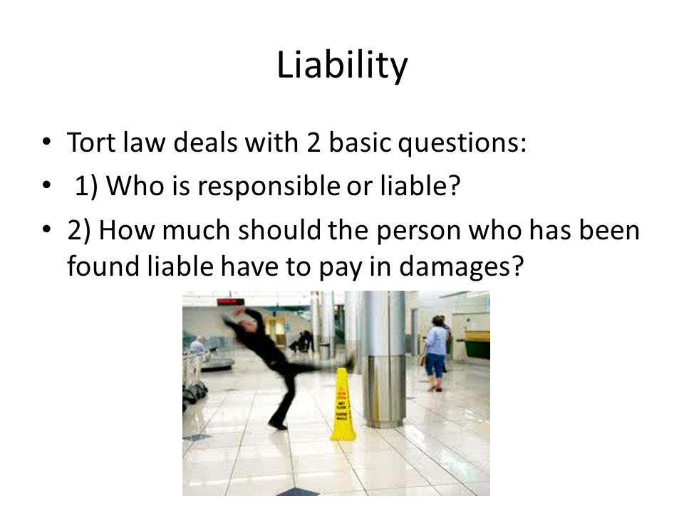 Liability Tort law deals with 2 basic questions: