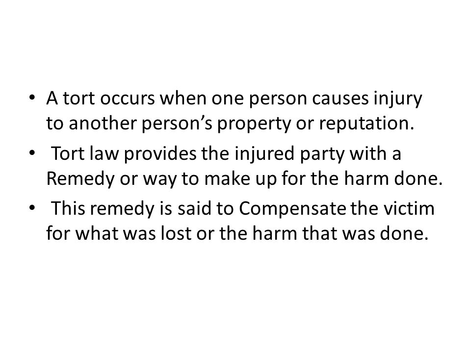 A tort occurs when one person causes injury to another person's property or reputation.
