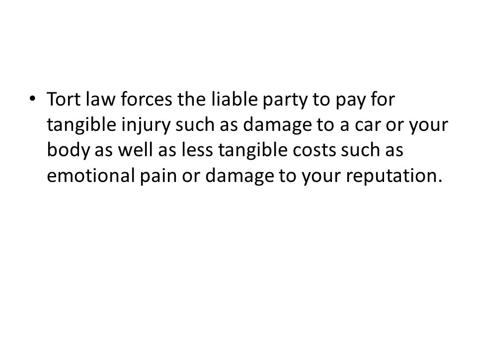 Tort law forces the liable party to pay for tangible injury such as damage to a car or your body as well as less tangible costs such as emotional pain or damage to your reputation.