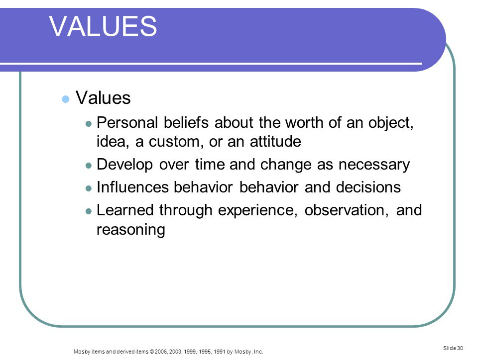 VALUES Values. Personal beliefs about the worth of an object, idea, a custom, or an attitude. Develop over time and change as necessary.