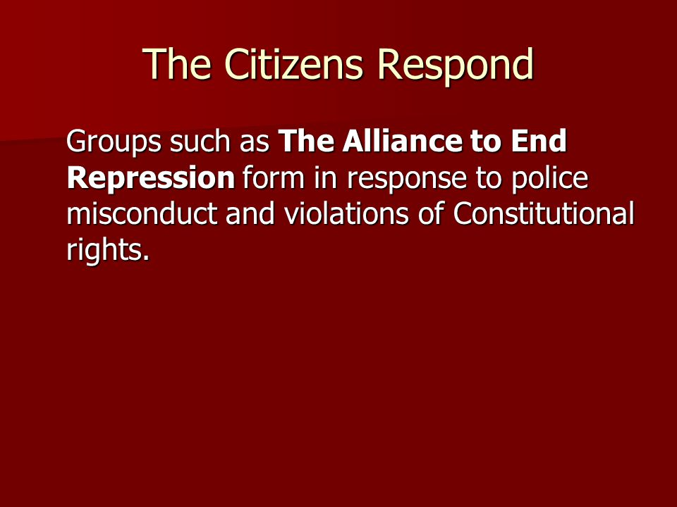 The Citizens Respond Groups such as The Alliance to End Repression form in response to police misconduct and violations of Constitutional rights.