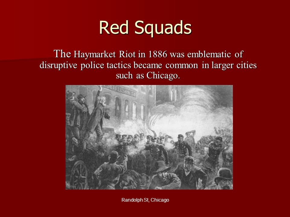 Red Squads The Haymarket Riot in 1886 was emblematic of disruptive police tactics became common in larger cities such as Chicago.