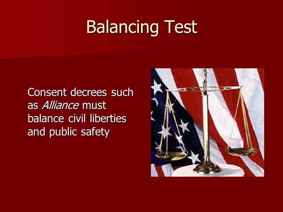 Balancing Test Consent decrees such as Alliance must balance civil liberties and public safety.
