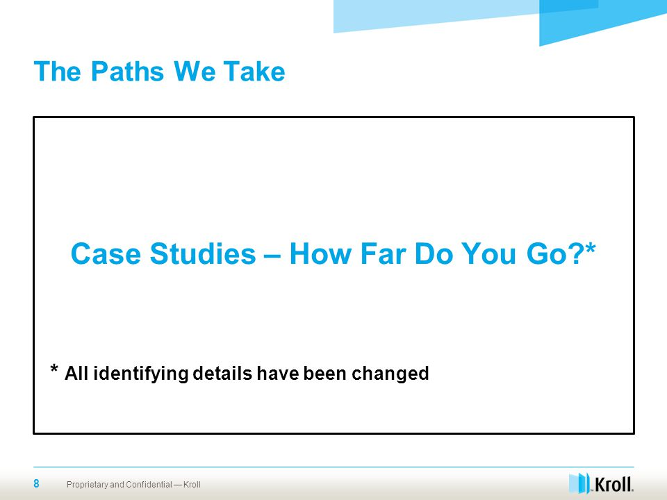 The Paths We Take Case Studies – How Far Do You Go * * All identifying details have been changed Proprietary and Confidential — Kroll.