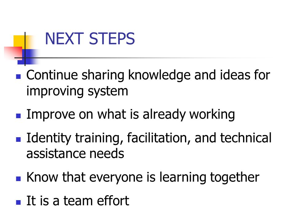 NEXT STEPS Continue sharing knowledge and ideas for improving system
