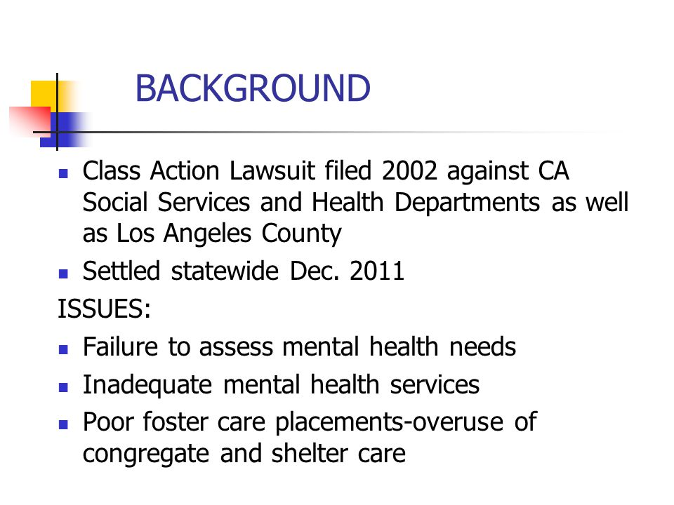 BACKGROUND Class Action Lawsuit filed 2002 against CA Social Services and Health Departments as well as Los Angeles County.
