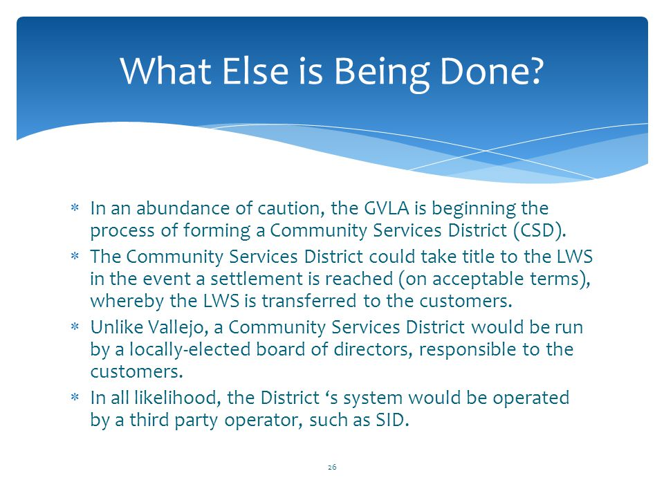 What Else is Being Done In an abundance of caution, the GVLA is beginning the process of forming a Community Services District (CSD).