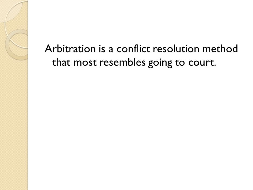 Arbitration is a conflict resolution method that most resembles going to court.